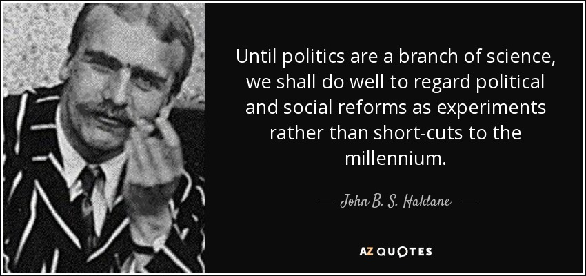Until politics are a branch of science, we shall do well to regard political and social reforms as experiments rather than short-cuts to the millennium. - John B. S. Haldane