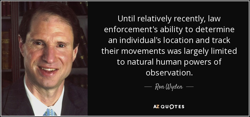 Until relatively recently, law enforcement's ability to determine an individual's location and track their movements was largely limited to natural human powers of observation. - Ron Wyden