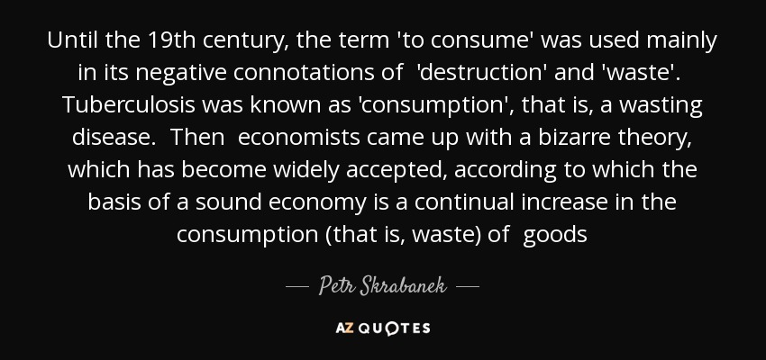 Until the 19th century, the term 'to consume' was used mainly in its negative connotations of 'destruction' and 'waste'. Tuberculosis was known as 'consumption', that is, a wasting disease. Then economists came up with a bizarre theory, which has become widely accepted, according to which the basis of a sound economy is a continual increase in the consumption (that is, waste) of goods - Petr Skrabanek