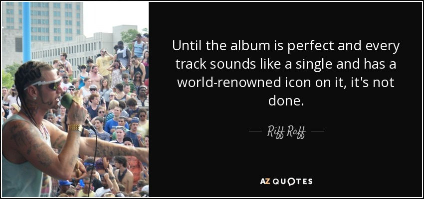 Until the album is perfect and every track sounds like a single and has a world-renowned icon on it, it's not done. - Riff Raff