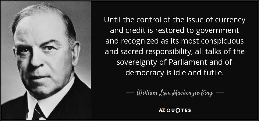 Until the control of the issue of currency and credit is restored to government and recognized as its most conspicuous and sacred responsibility, all talks of the sovereignty of Parliament and of democracy is idle and futile. - William Lyon Mackenzie King