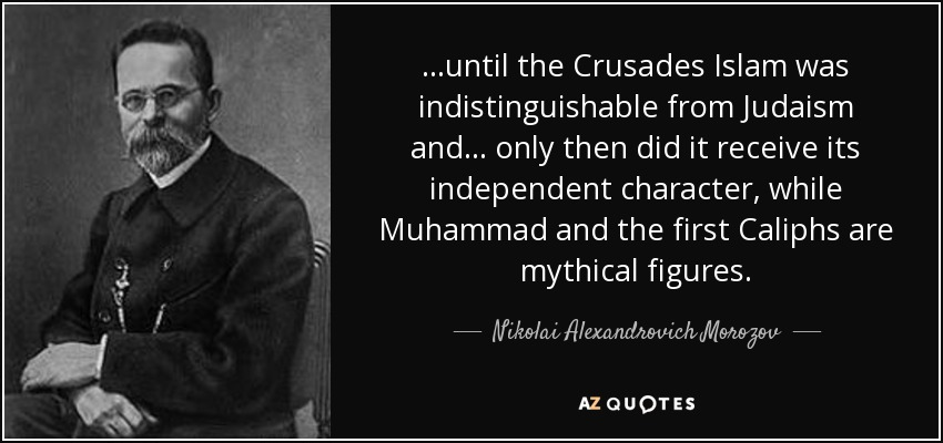 ...until the Crusades Islam was indistinguishable from Judaism and... only then did it receive its independent character, while Muhammad and the first Caliphs are mythical figures. - Nikolai Alexandrovich Morozov