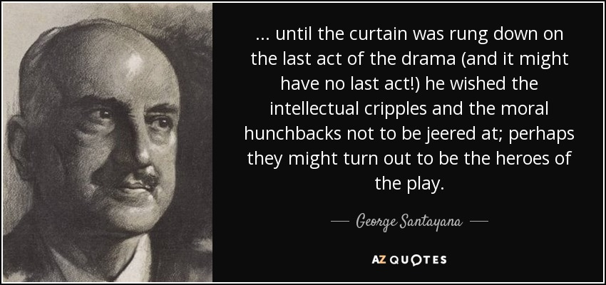 . . . until the curtain was rung down on the last act of the drama (and it might have no last act!) he wished the intellectual cripples and the moral hunchbacks not to be jeered at; perhaps they might turn out to be the heroes of the play. - George Santayana