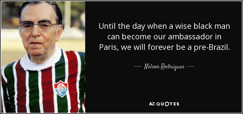 Until the day when a wise black man can become our ambassador in Paris, we will forever be a pre-Brazil. - Nelson Rodrigues