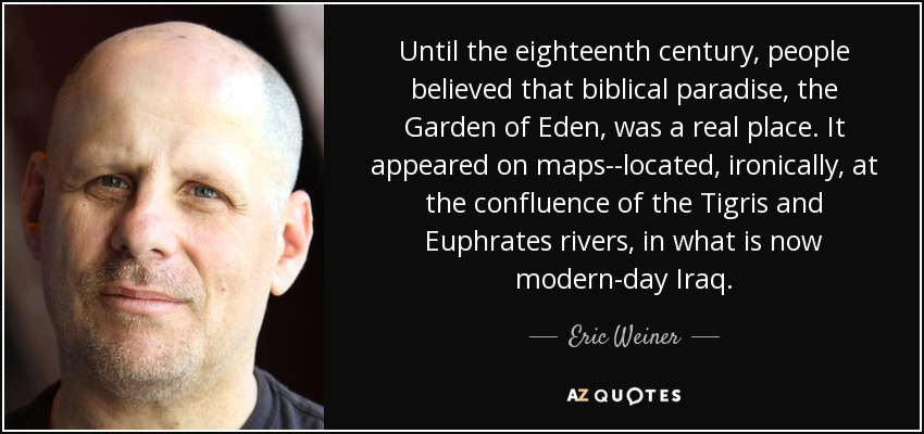 Until the eighteenth century, people believed that biblical paradise, the Garden of Eden, was a real place. It appeared on maps--located, ironically, at the confluence of the Tigris and Euphrates rivers, in what is now modern-day Iraq. - Eric Weiner
