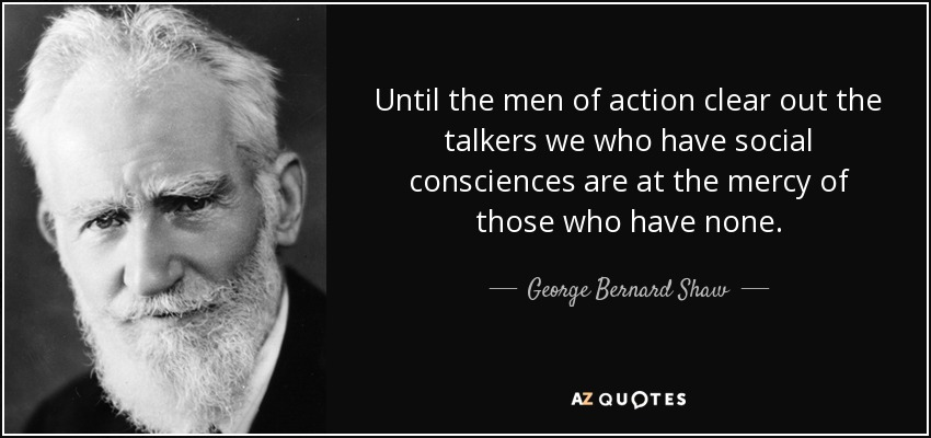Until the men of action clear out the talkers we who have social consciences are at the mercy of those who have none. - George Bernard Shaw