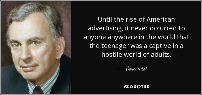 Until the rise of American advertising, it never occurred to anyone anywhere in the world that the teenager was a captive in a hostile world of adults. - Gore Vidal