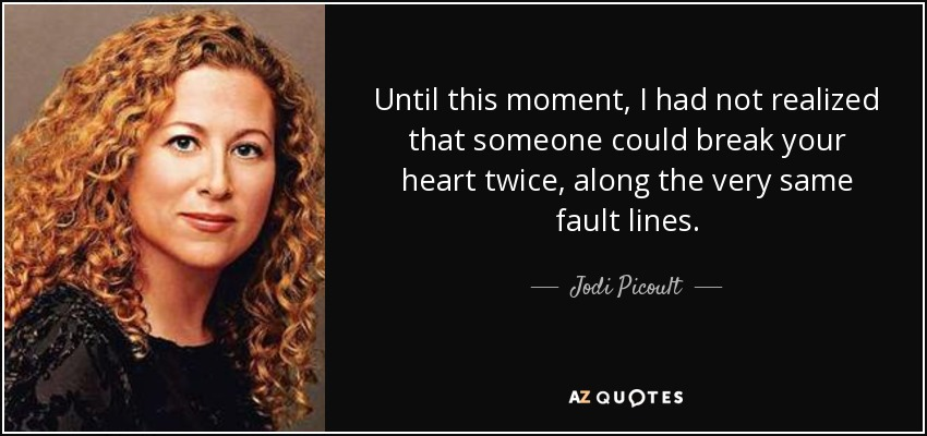 Until this moment, I had not realized that someone could break your heart twice, along the very same fault lines. - Jodi Picoult