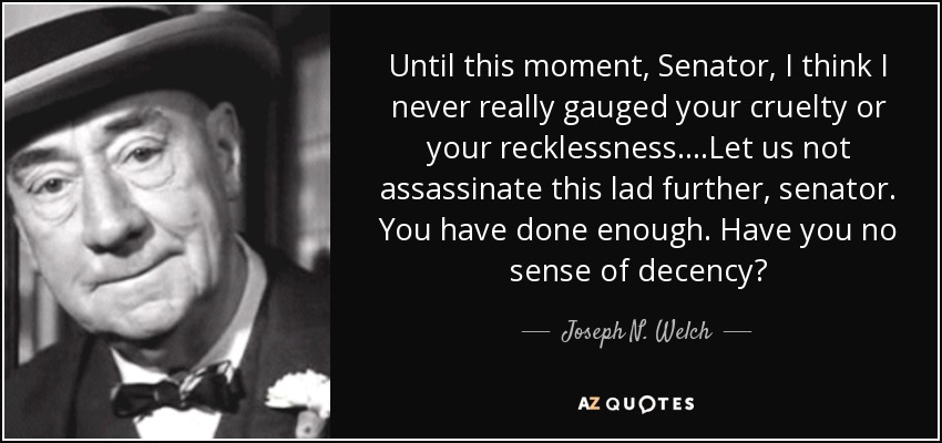 Until this moment, Senator, I think I never really gauged your cruelty or your recklessness....Let us not assassinate this lad further, senator. You have done enough. Have you no sense of decency? - Joseph N. Welch