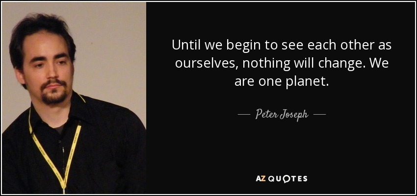 Until we begin to see each other as ourselves, nothing will change. We are one planet. - Peter Joseph