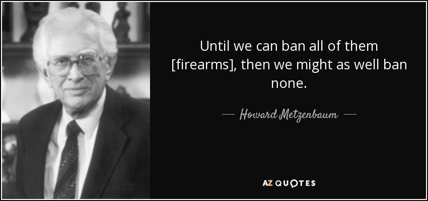 Until we can ban all of them [firearms], then we might as well ban none. - Howard Metzenbaum