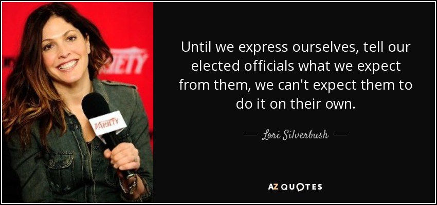 Until we express ourselves, tell our elected officials what we expect from them, we can't expect them to do it on their own. - Lori Silverbush