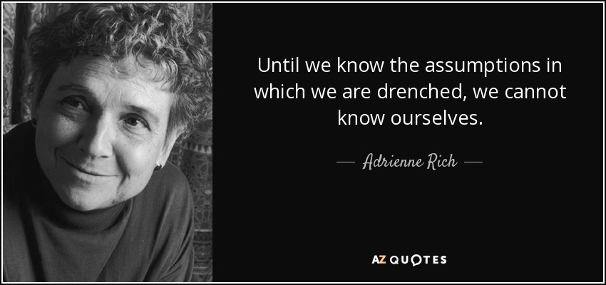 Until we know the assumptions in which we are drenched, we cannot know ourselves. - Adrienne Rich
