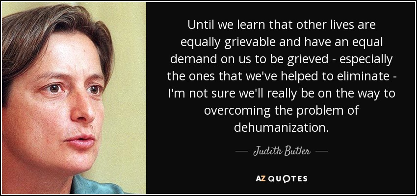 Until we learn that other lives are equally grievable and have an equal demand on us to be grieved - especially the ones that we've helped to eliminate - I'm not sure we'll really be on the way to overcoming the problem of dehumanization. - Judith Butler