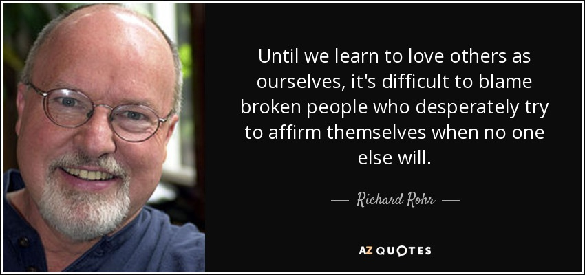 Until we learn to love others as ourselves, it's difficult to blame broken people who desperately try to affirm themselves when no one else will. - Richard Rohr
