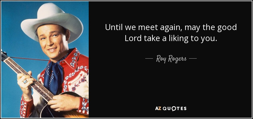 Until we meet again, may the good Lord take a liking to you. - Roy Rogers