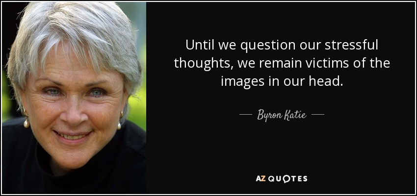 Until we question our stressful thoughts, we remain victims of the images in our head. - Byron Katie