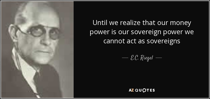 Until we realize that our money power is our sovereign power we cannot act as sovereigns - E.C. Riegel