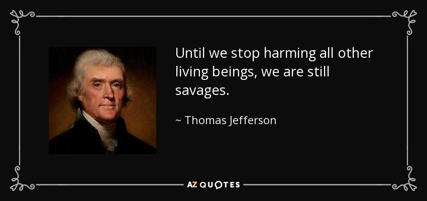 Until we stop harming all other living beings, we are still savages. - Thomas Jefferson