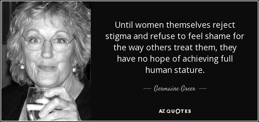 Until women themselves reject stigma and refuse to feel shame for the way others treat them, they have no hope of achieving full human stature. - Germaine Greer