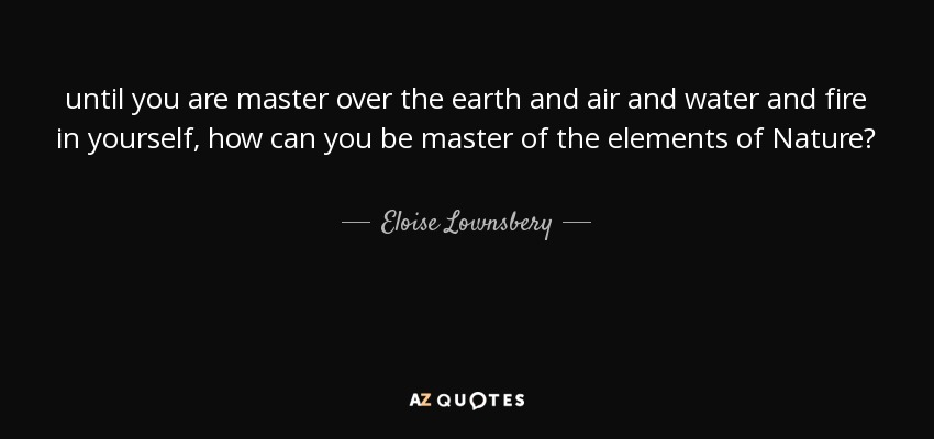 until you are master over the earth and air and water and fire in yourself, how can you be master of the elements of Nature? - Eloise Lownsbery
