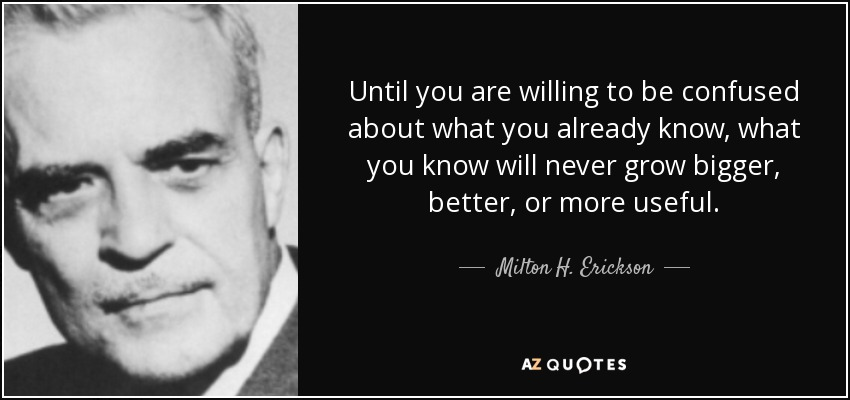 Until you are willing to be confused about what you already know, what you know will never grow bigger, better, or more useful. - Milton H. Erickson