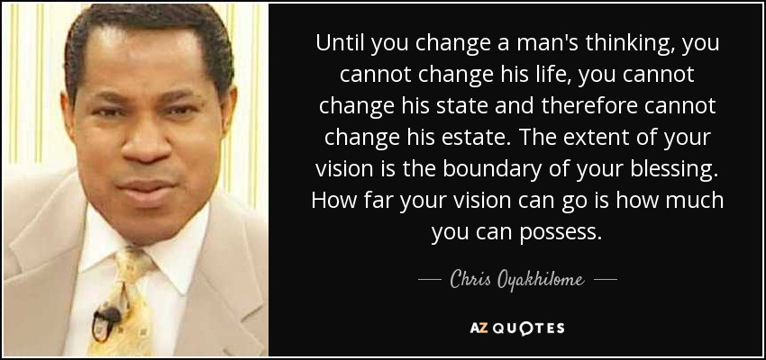 Until you change a man's thinking, you cannot change his life, you cannot change his state and therefore cannot change his estate. The extent of your vision is the boundary of your blessing. How far your vision can go is how much you can possess. - Chris Oyakhilome