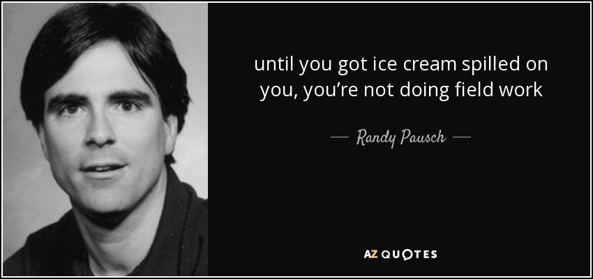 until you got ice cream spilled on you, you're not doing field work - Randy Pausch