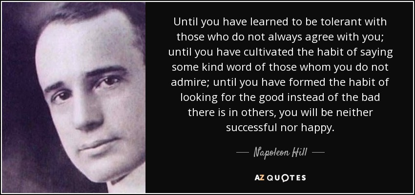 Until you have learned to be tolerant with those who do not always agree with you; until you have cultivated the habit of saying some kind word of those whom you do not admire; until you have formed the habit of looking for the good instead of the bad there is in others, you will be neither successful nor happy. - Napoleon Hill