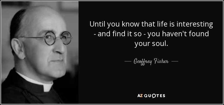 Until you know that life is interesting - and find it so - you haven't found your soul. - Geoffrey Fisher