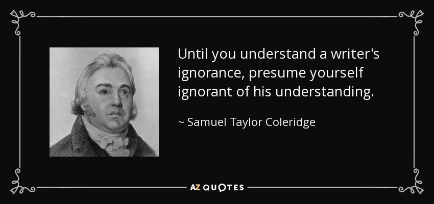 Until you understand a writer's ignorance, presume yourself ignorant of his understanding. - Samuel Taylor Coleridge