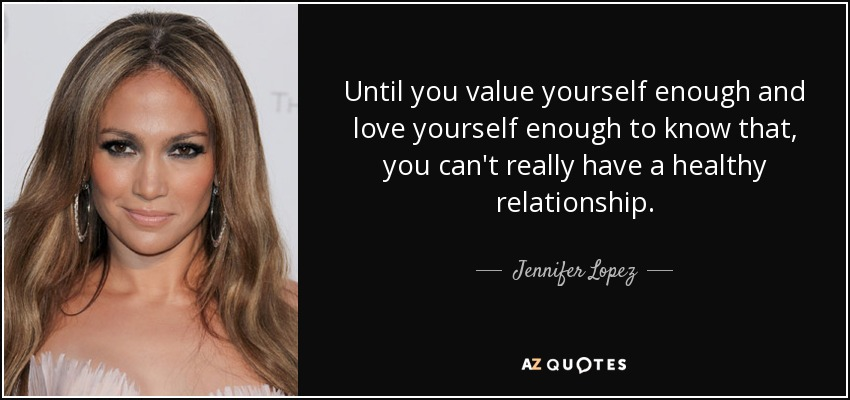 Until you value yourself enough and love yourself enough to know that, you can't really have a healthy relationship. - Jennifer Lopez