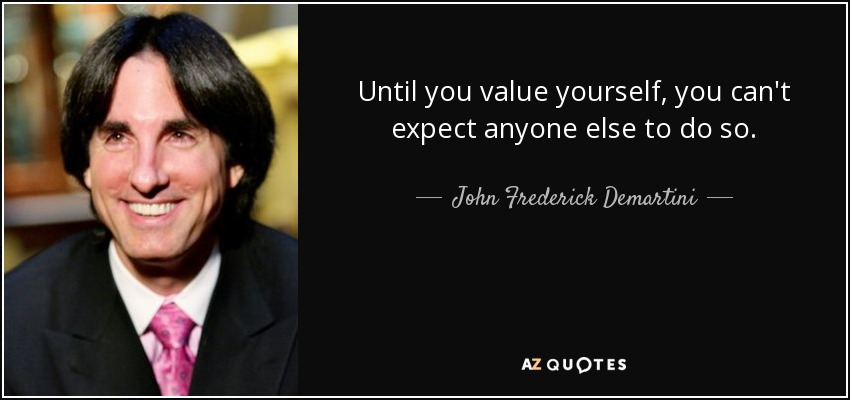 Until you value yourself, you can't expect anyone else to do so. - John Frederick Demartini