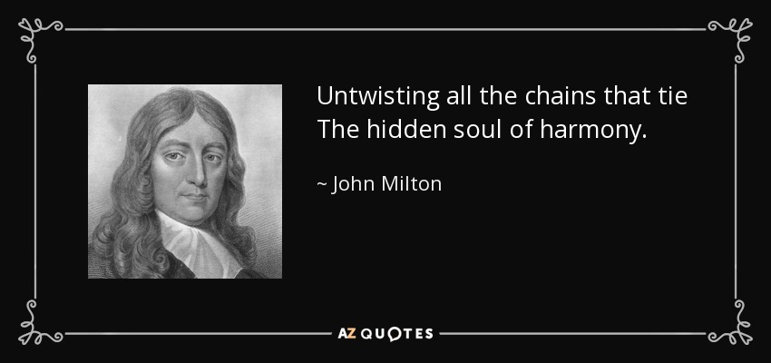 Untwisting all the chains that tie The hidden soul of harmony. - John Milton