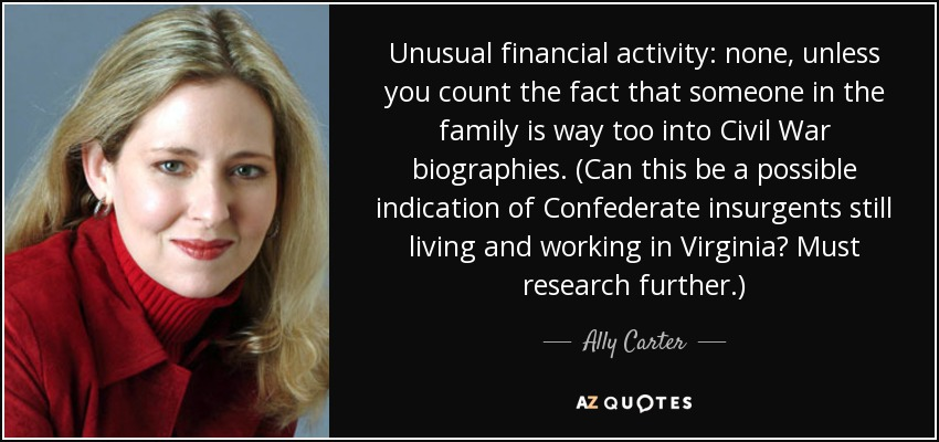 Unusual financial activity: none, unless you count the fact that someone in the family is way too into Civil War biographies. (Can this be a possible indication of Confederate insurgents still living and working in Virginia? Must research further.) - Ally Carter