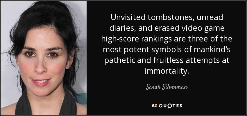 Unvisited tombstones, unread diaries, and erased video game high-score rankings are three of the most potent symbols of mankind's pathetic and fruitless attempts at immortality. - Sarah Silverman