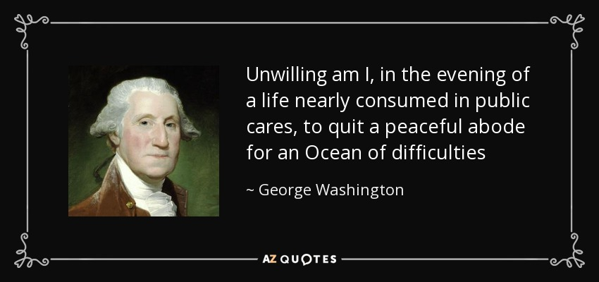 Unwilling am I, in the evening of a life nearly consumed in public cares, to quit a peaceful abode for an Ocean of difficulties - George Washington