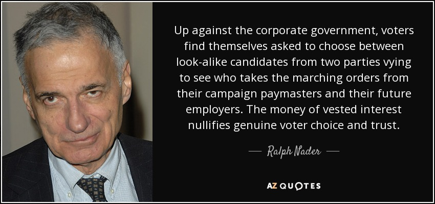 Up against the corporate government, voters find themselves asked to choose between look-alike candidates from two parties vying to see who takes the marching orders from their campaign paymasters and their future employers. The money of vested interest nullifies genuine voter choice and trust. - Ralph Nader
