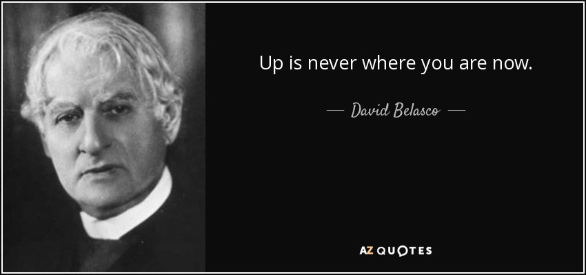 Up is never where you are now. - David Belasco