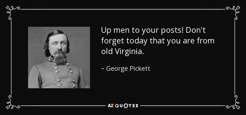 Up men to your posts! Don't forget today that you are from old Virginia. - George Pickett