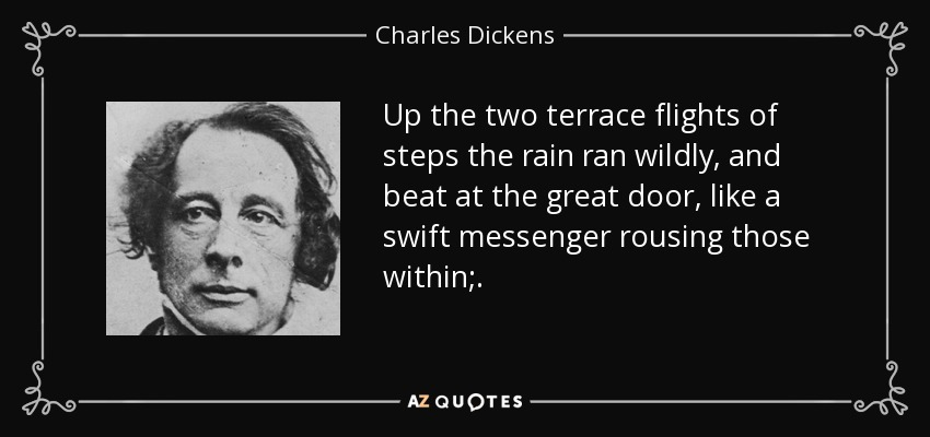 Up the two terrace flights of steps the rain ran wildly, and beat at the great door, like a swift messenger rousing those within;. - Charles Dickens