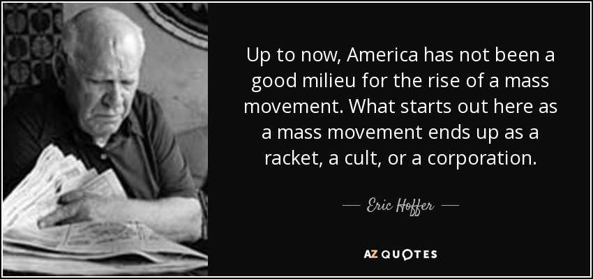 Up to now, America has not been a good milieu for the rise of a mass movement. What starts out here as a mass movement ends up as a racket, a cult, or a corporation. - Eric Hoffer