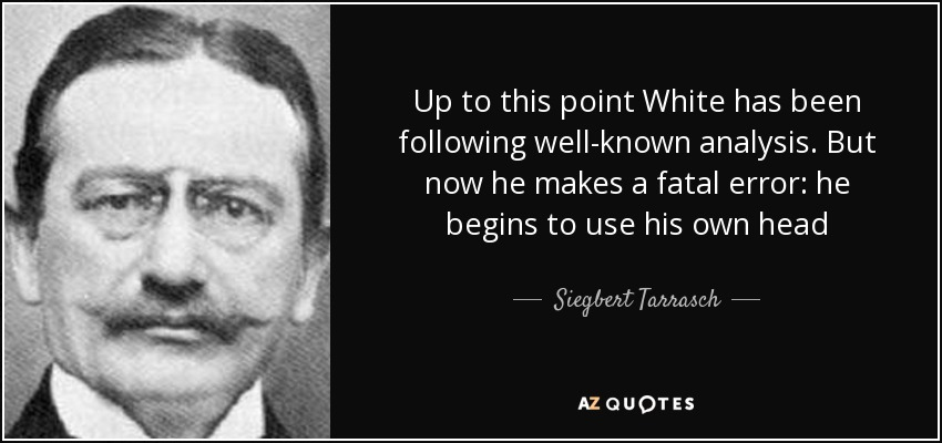 Up to this point White has been following well-known analysis. But now he makes a fatal error: he begins to use his own head - Siegbert Tarrasch