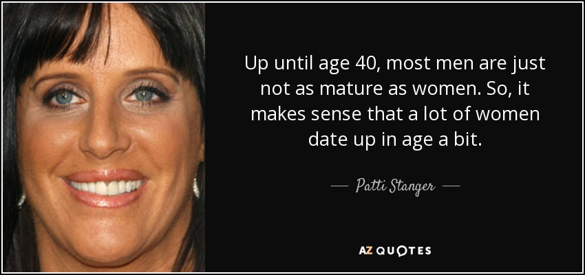 Up until age 40, most men are just not as mature as women. So, it makes sense that a lot of women date up in age a bit. - Patti Stanger