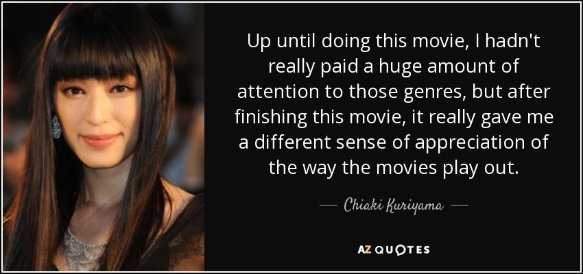 Up until doing this movie, I hadn't really paid a huge amount of attention to those genres, but after finishing this movie, it really gave me a different sense of appreciation of the way the movies play out. - Chiaki Kuriyama