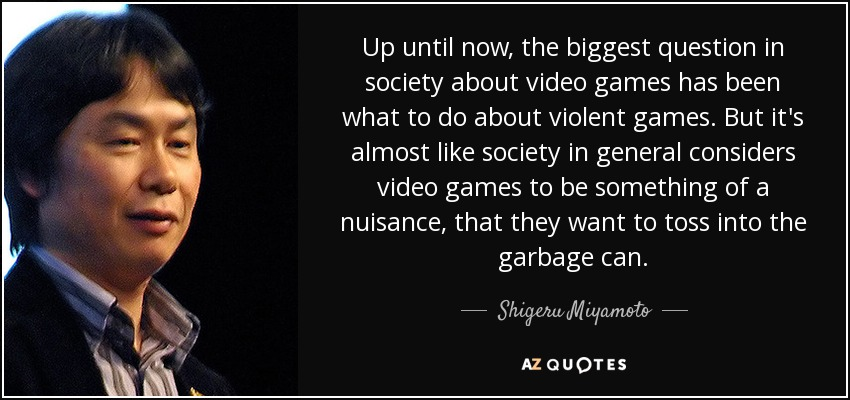 Up until now, the biggest question in society about video games has been what to do about violent games. But it's almost like society in general considers video games to be something of a nuisance, that they want to toss into the garbage can. - Shigeru Miyamoto