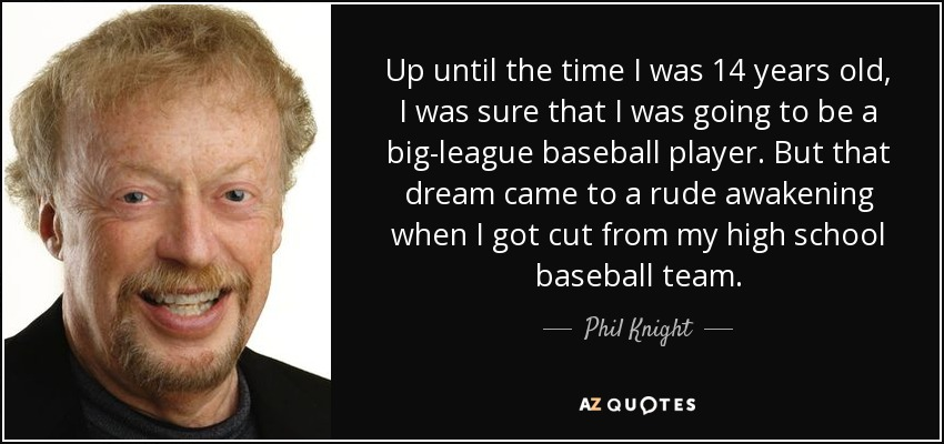 Up until the time I was 14 years old, I was sure that I was going to be a big-league baseball player. But that dream came to a rude awakening when I got cut from my high school baseball team. - Phil Knight