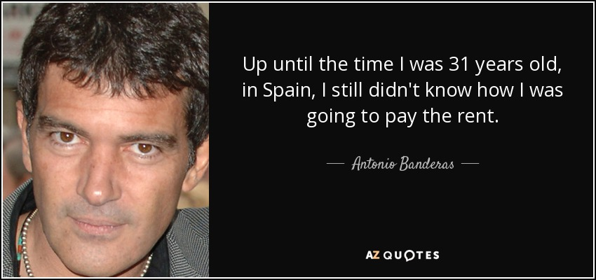 Up until the time I was 31 years old, in Spain, I still didn't know how I was going to pay the rent. - Antonio Banderas