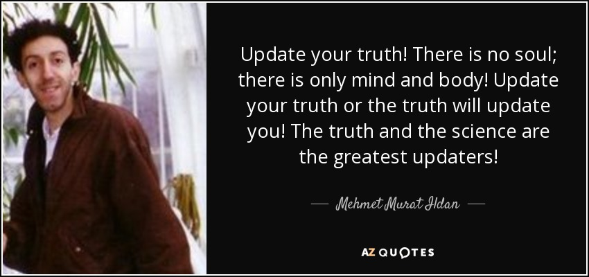 Update your truth! There is no soul; there is only mind and body! Update your truth or the truth will update you! The truth and the science are the greatest updaters! - Mehmet Murat Ildan