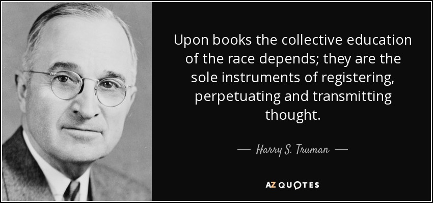 Upon books the collective education of the race depends; they are the sole instruments of registering, perpetuating and transmitting thought. - Harry S. Truman